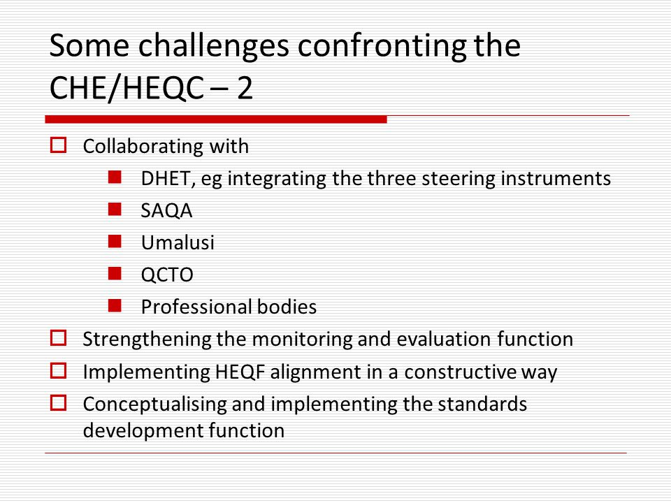 Some challenges confronting the CHE/HEQC – 2  Collaborating with DHET, eg integrating the three steering instruments SAQA Umalusi QCTO Professional bodies  Strengthening the monitoring and evaluation function  Implementing HEQF alignment in a constructive way  Conceptualising and implementing the standards development function