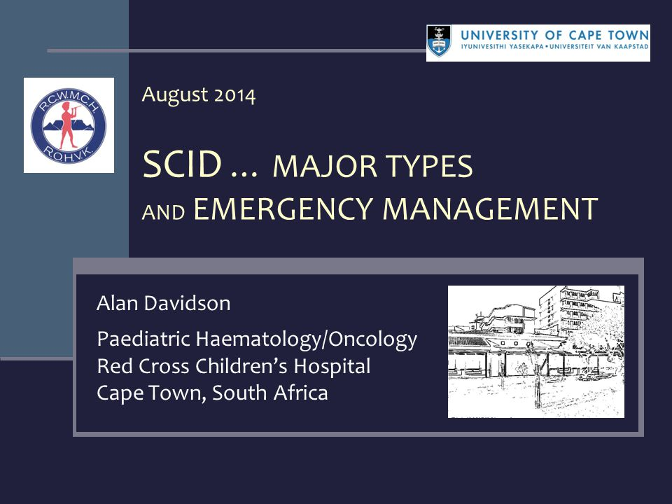 August 2014 SCID … MAJOR TYPES AND EMERGENCY MANAGEMENT Alan Davidson Paediatric Haematology/Oncology Red Cross Children's Hospital Cape Town, South Africa