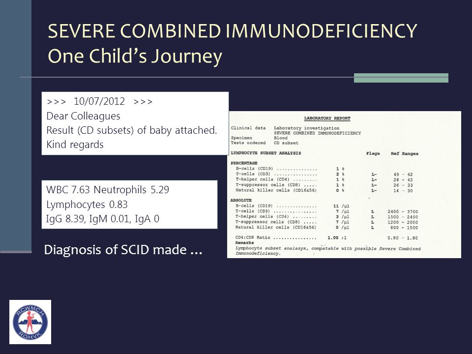 SEVERE COMBINED IMMUNODEFICIENCY One Child's Journey Diagnosis of SCID made … WBC 7.63 Neutrophils 5.29 Lymphocytes 0.83 IgG 8.39, IgM 0.01, IgA 0 >>>