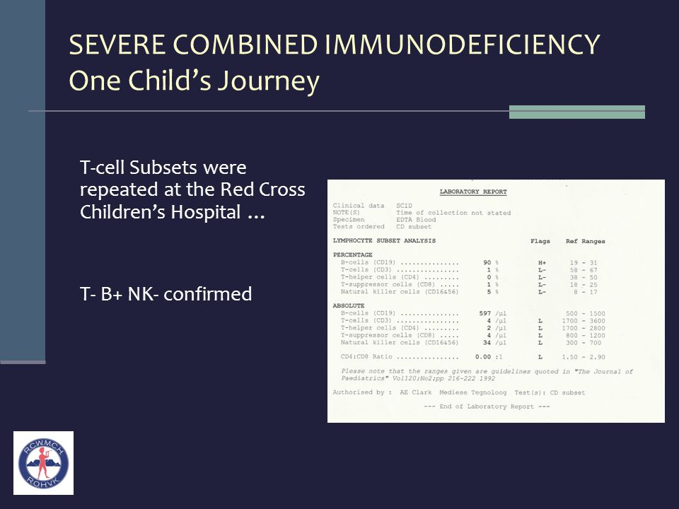 SEVERE COMBINED IMMUNODEFICIENCY One Child's Journey T-cell Subsets were repeated at the Red Cross Children's Hospital … T- B+ NK- confirmed