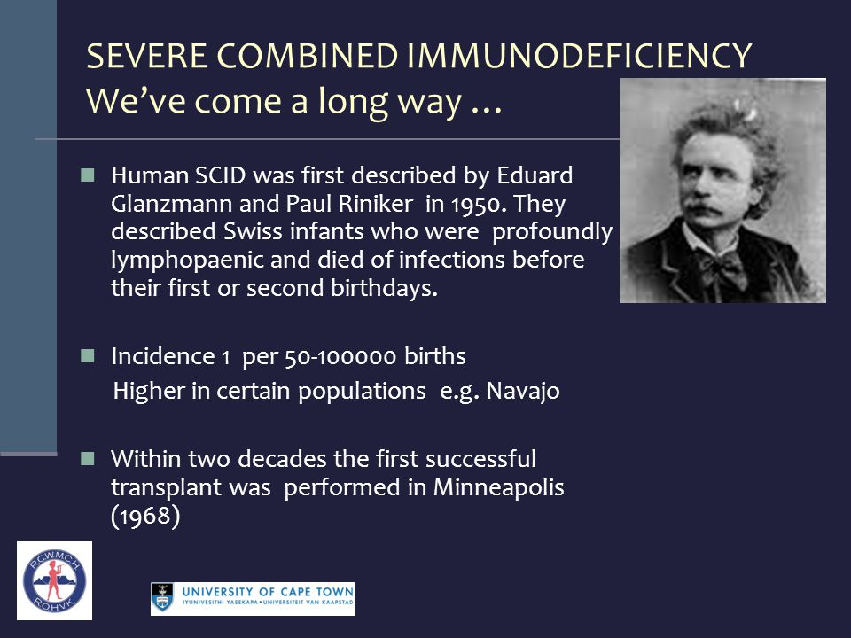 SEVERE COMBINED IMMUNODEFICIENCY We've come a long way … Human SCID was first described by Eduard Glanzmann and Paul Riniker in 1950. They described S
