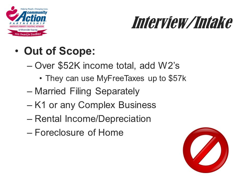 Interview/Intake Out of Scope: –Over $52K income total, add W2's They can use MyFreeTaxes up to $57k –Married Filing Separately –K1 or any Complex Bus