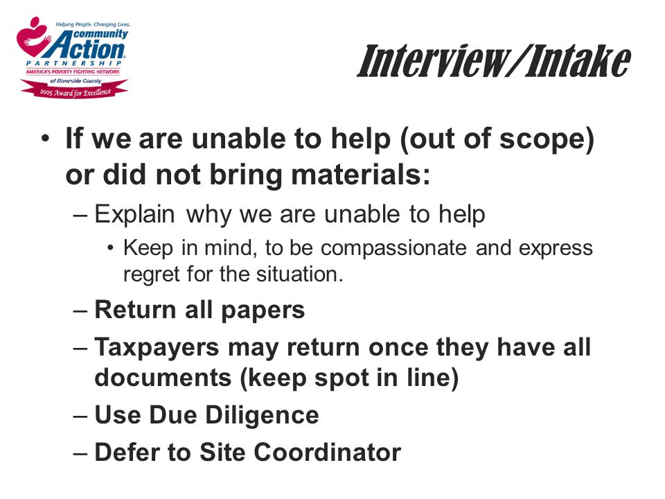 Interview/Intake If we are unable to help (out of scope) or did not bring materials: –Explain why we are unable to help Keep in mind, to be compassion