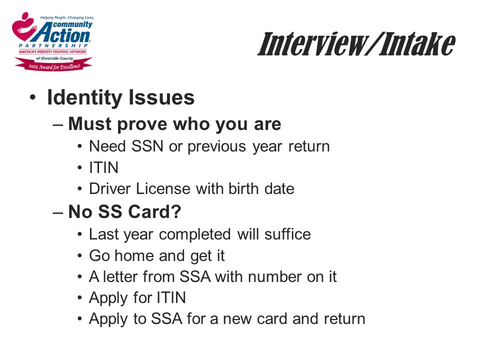 Interview/Intake Identity Issues –Must prove who you are Need SSN or previous year return ITIN Driver License with birth date –No SS Card? Last year c