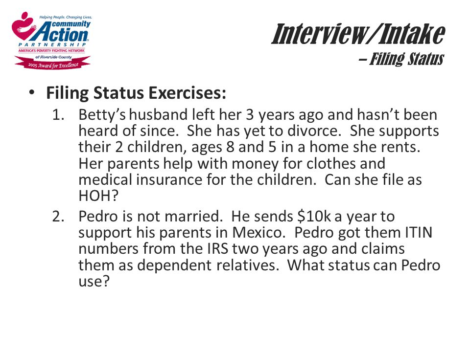 Interview/Intake – Filing Status Filing Status Exercises: 1.Betty's husband left her 3 years ago and hasn't been heard of since. She has yet to divorc