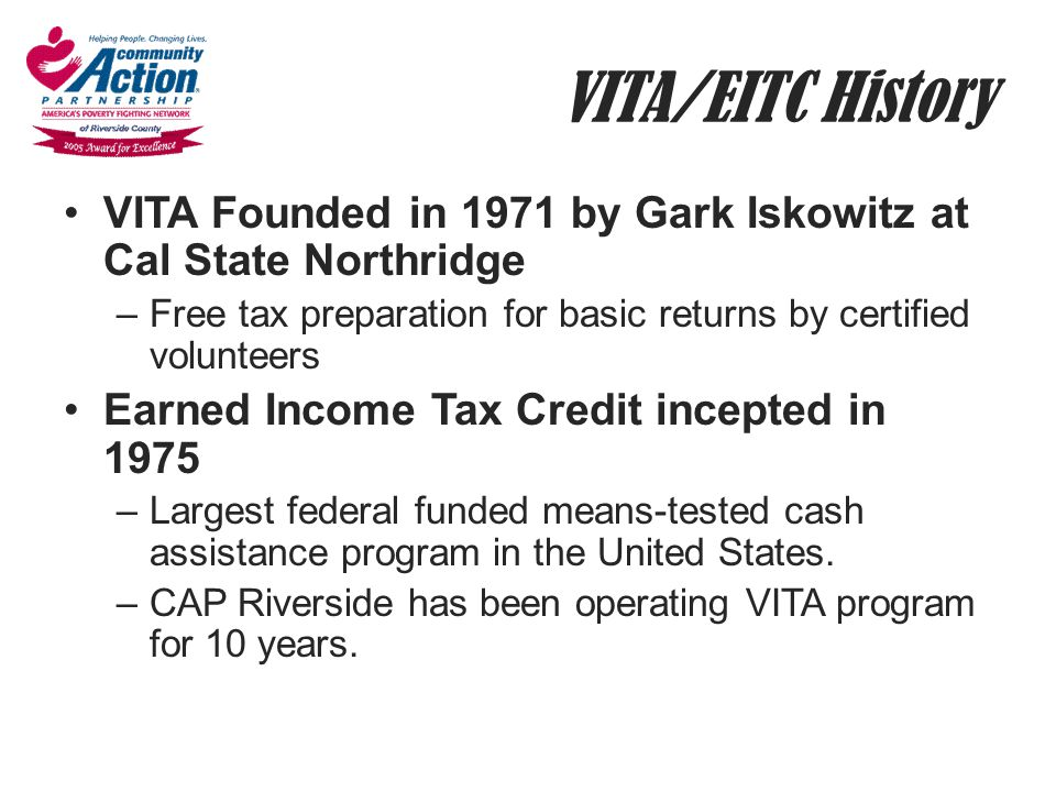 VITA/EITC History VITA Founded in 1971 by Gark Iskowitz at Cal State Northridge –Free tax preparation for basic returns by certified volunteers Earned