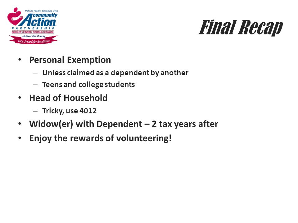 Final Recap Personal Exemption – Unless claimed as a dependent by another – Teens and college students Head of Household – Tricky, use 4012 Widow(er)