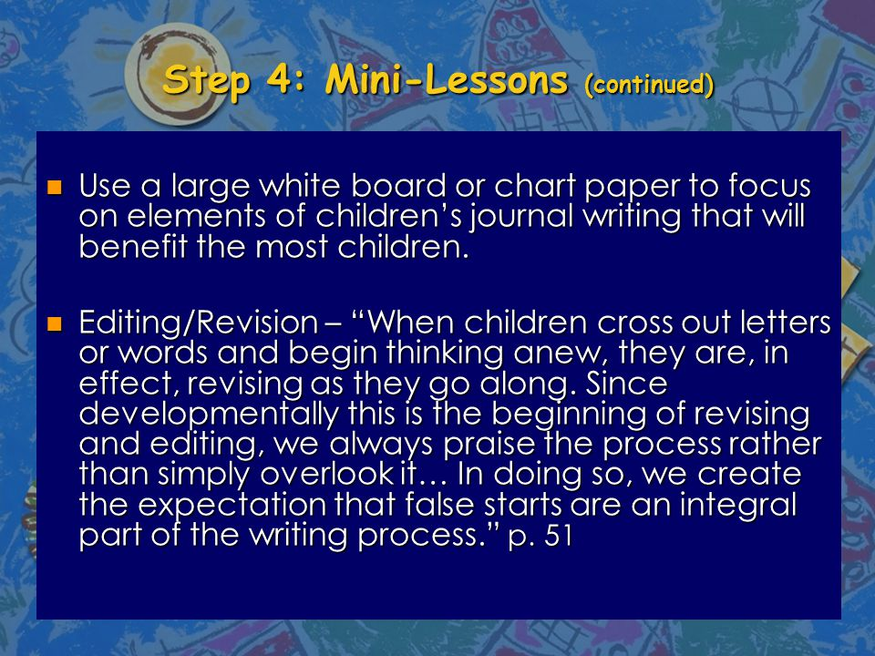 Step 4: Mini-Lessons (continued) n Use a large white board or chart paper to focus on elements of children's journal writing that will benefit the most children.