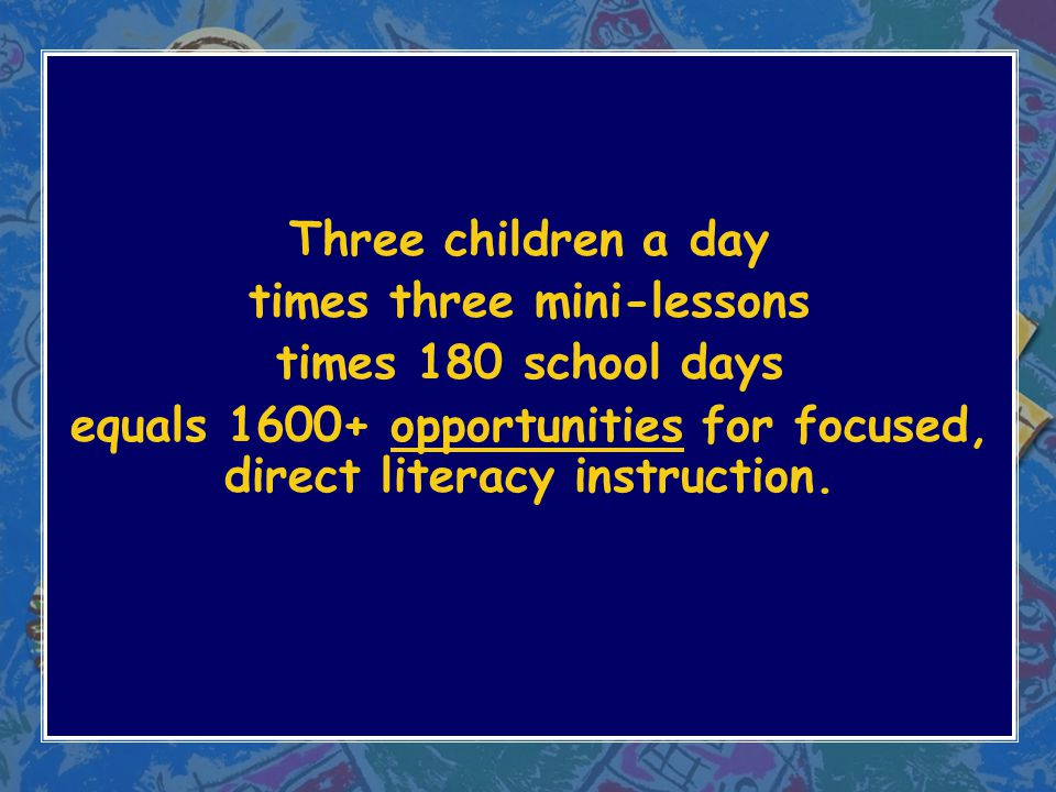 Three children a day times three mini-lessons times 180 school days equals 1600+ opportunities for focused, direct literacy instruction.