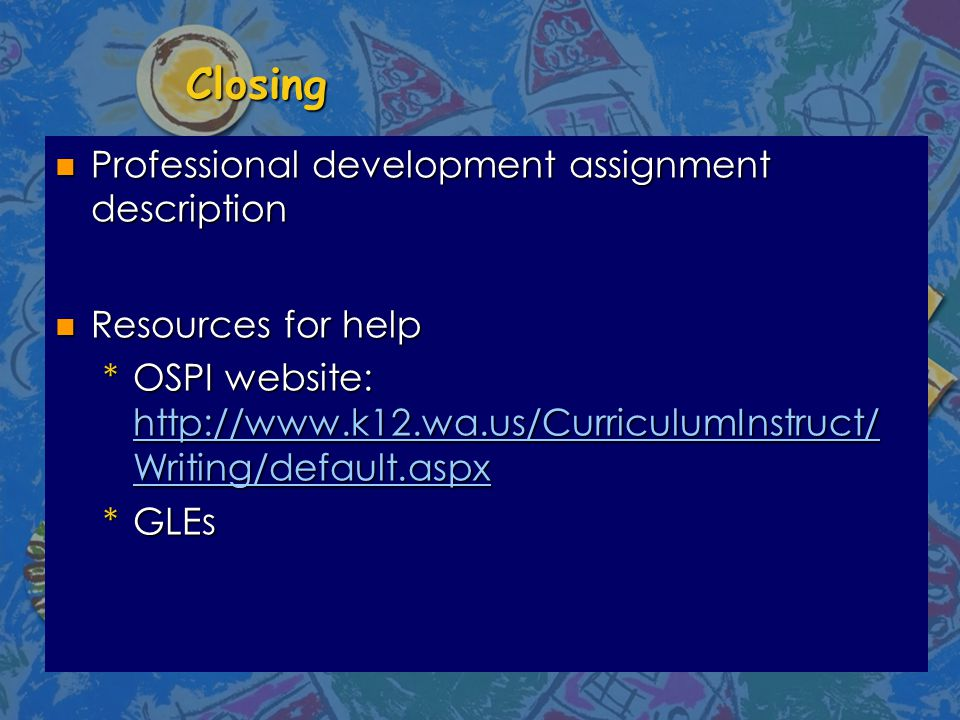 Closing n Professional development assignment description n Resources for help *OSPI website: http://www.k12.wa.us/CurriculumInstruct/ Writing/default.aspx http://www.k12.wa.us/CurriculumInstruct/ Writing/default.aspx http://www.k12.wa.us/CurriculumInstruct/ Writing/default.aspx *GLEs
