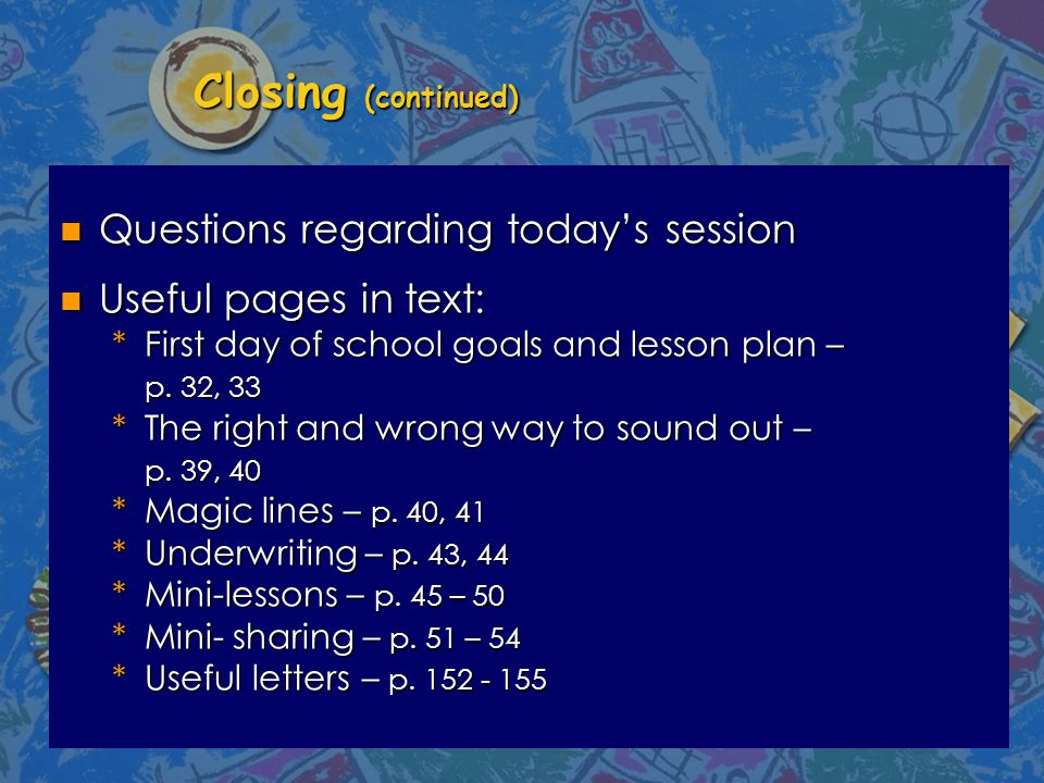 Closing (continued) n Questions regarding today's session n Useful pages in text: *First day of school goals and lesson plan – p.