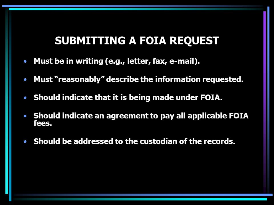 SUBMITTING A FOIA REQUEST Must be in writing (e.g., letter, fax, e-mail).