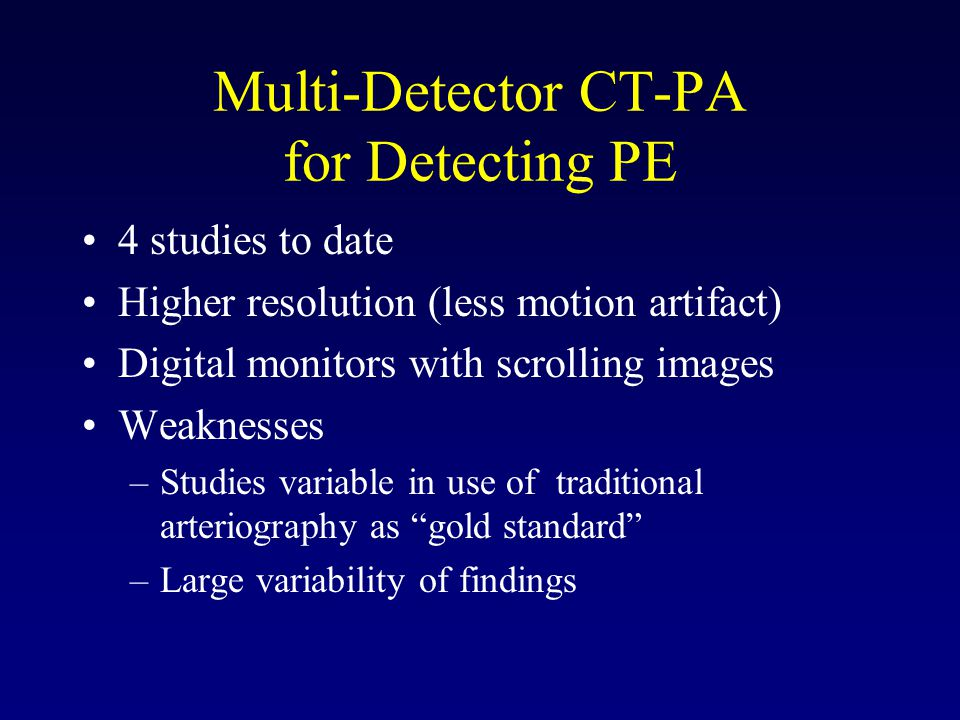 Multi-Detector CT-PA for Detecting PE 4 studies to date Higher resolution (less motion artifact) Digital monitors with scrolling images Weaknesses –Studies variable in use of traditional arteriography as gold standard –Large variability of findings