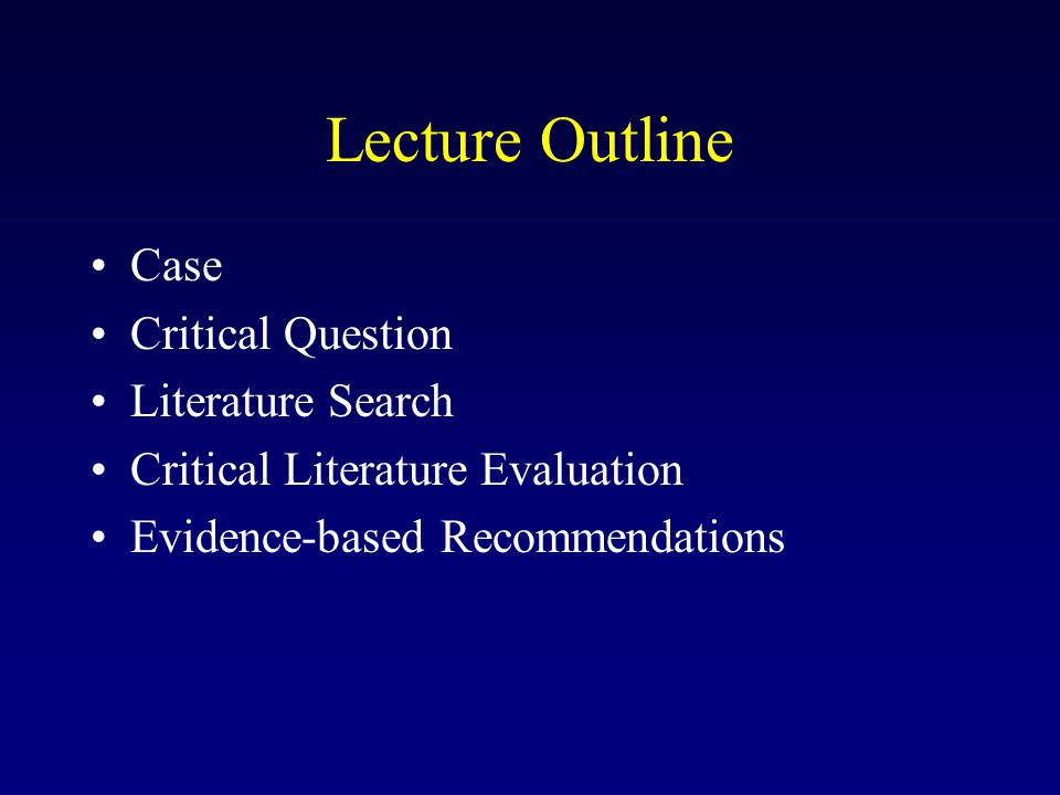 Lecture Outline Case Critical Question Literature Search Critical Literature Evaluation Evidence-based Recommendations