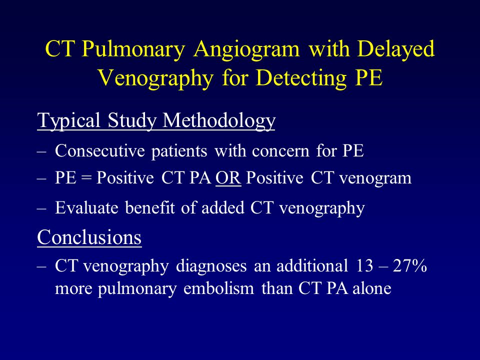 CT Pulmonary Angiogram with Delayed Venography for Detecting PE Typical Study Methodology –Consecutive patients with concern for PE –PE = Positive CT PA OR Positive CT venogram –Evaluate benefit of added CT venography Conclusions –CT venography diagnoses an additional 13 – 27% more pulmonary embolism than CT PA alone