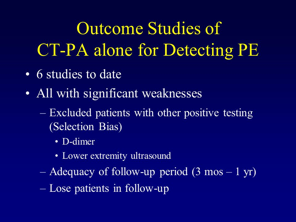 Outcome Studies of CT-PA alone for Detecting PE 6 studies to date All with significant weaknesses –Excluded patients with other positive testing (Selection Bias) D-dimer Lower extremity ultrasound –Adequacy of follow-up period (3 mos – 1 yr) –Lose patients in follow-up