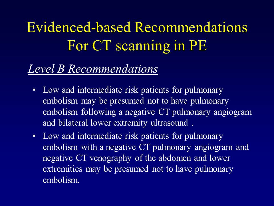 Evidenced-based Recommendations For CT scanning in PE Level B Recommendations Low and intermediate risk patients for pulmonary embolism may be presumed not to have pulmonary embolism following a negative CT pulmonary angiogram and bilateral lower extremity ultrasound.