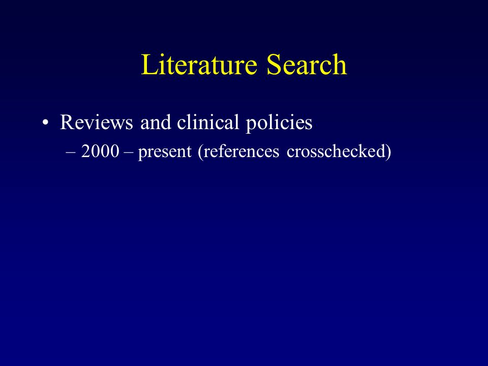 Literature Search Reviews and clinical policies –2000 – present (references crosschecked)