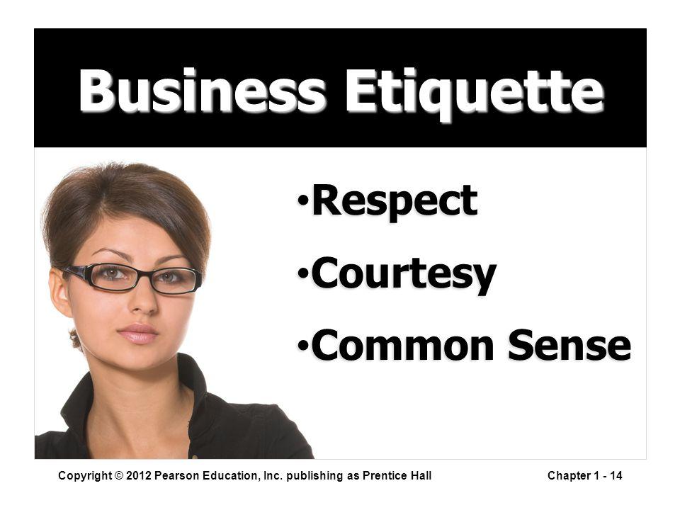 Business Etiquette Copyright © 2012 Pearson Education, Inc. publishing as Prentice HallChapter 1 - 14 Respect Respect Courtesy Courtesy Common Sense C