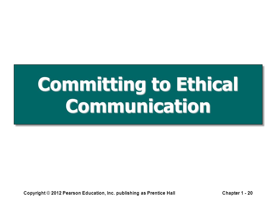 Committing to Ethical Communication Copyright © 2012 Pearson Education, Inc. publishing as Prentice HallChapter 1 - 20