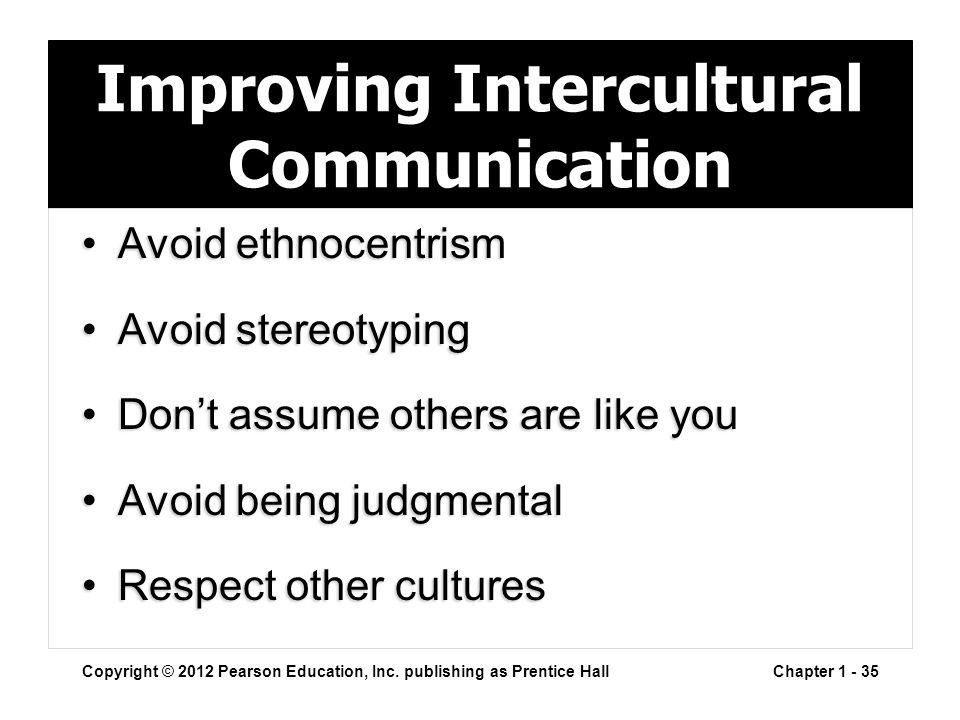 Improving Intercultural Communication Avoid ethnocentrismAvoid ethnocentrism Avoid stereotypingAvoid stereotyping Don't assume others are like youDon'