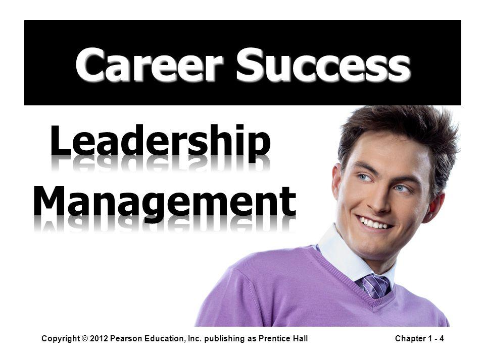 Copyright © 2012 Pearson Education, Inc. publishing as Prentice HallChapter 1 - 4 Career Success
