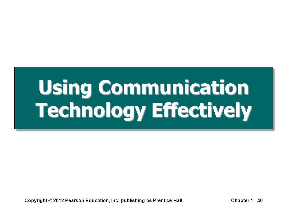 Using Communication Technology Effectively Copyright © 2012 Pearson Education, Inc.