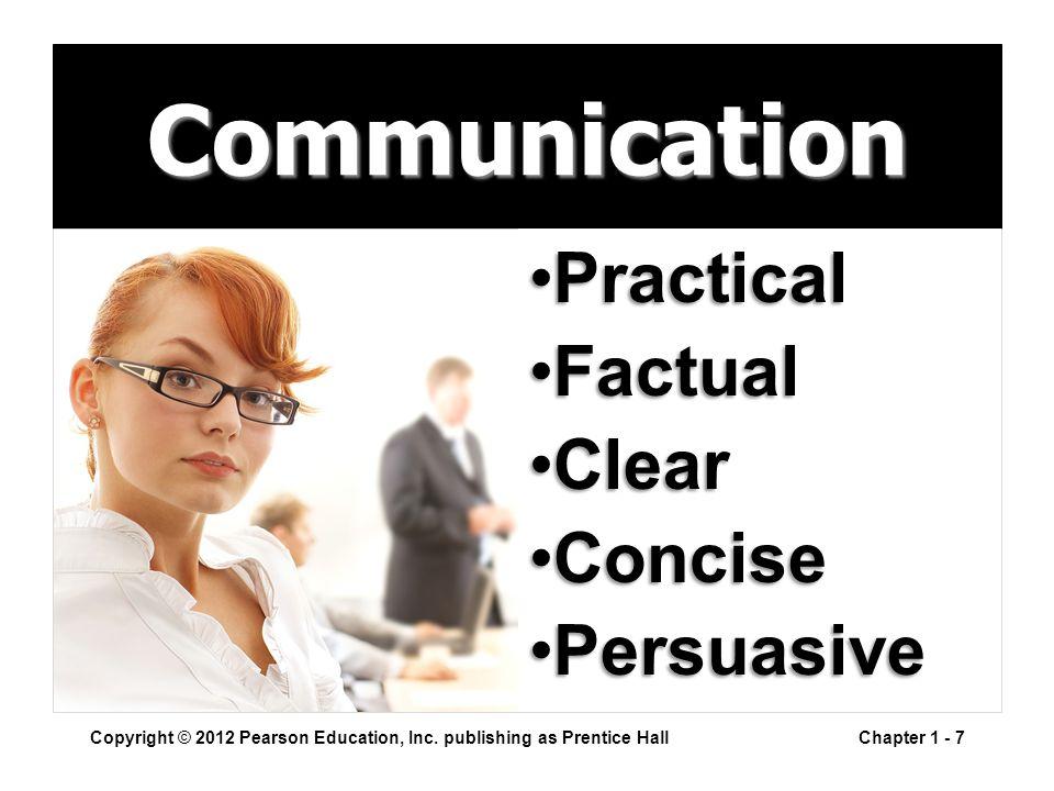 Copyright © 2012 Pearson Education, Inc. publishing as Prentice HallChapter 1 - 7 Communication PracticalPractical FactualFactual ClearClear ConciseCo