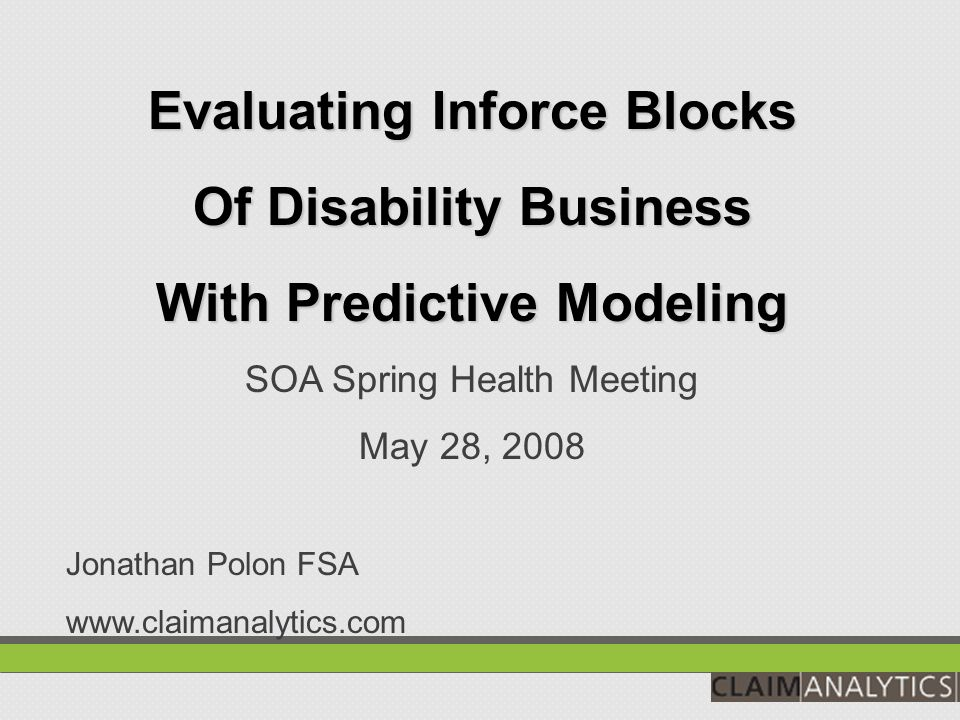 Evaluating Inforce Blocks Of Disability Business With Predictive Modeling SOA Spring Health Meeting May 28, 2008 Jonathan Polon FSA www.claimanalytics.com