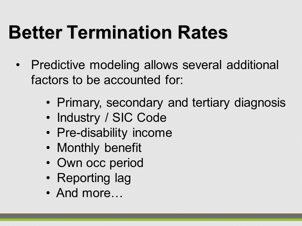 Better Termination Rates Predictive modeling allows several additional factors to be accounted for: Primary, secondary and tertiary diagnosis Industry