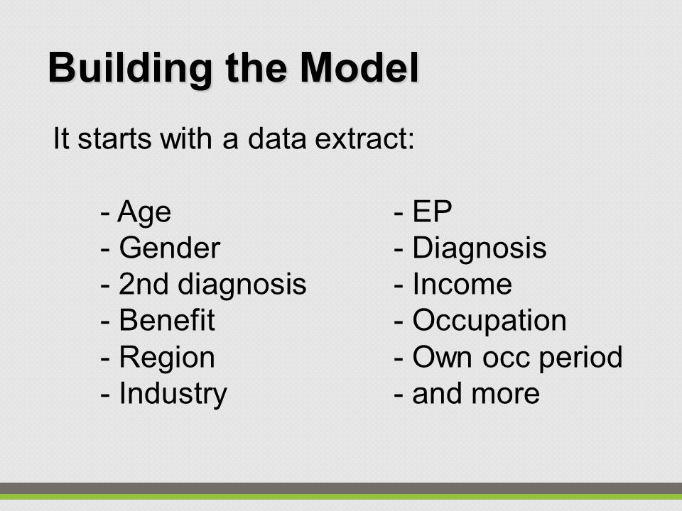 It starts with a data extract: - Age- EP - Gender- Diagnosis - 2nd diagnosis- Income - Benefit- Occupation - Region- Own occ period - Industry- and mo