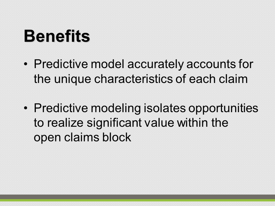 Benefits Predictive model accurately accounts for the unique characteristics of each claim Predictive modeling isolates opportunities to realize significant value within the open claims block