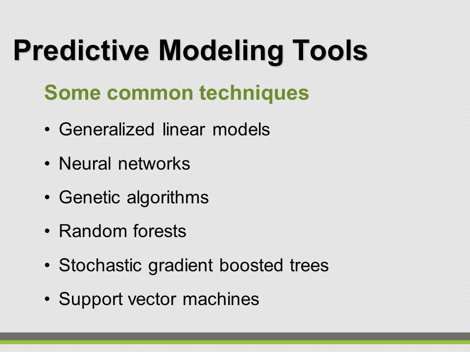 Predictive Modeling Tools Some common techniques Generalized linear models Neural networks Genetic algorithms Random forests Stochastic gradient boosted trees Support vector machines