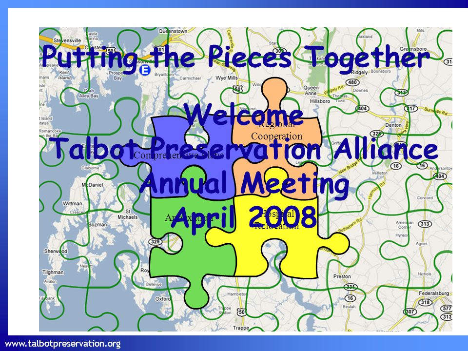 www.talbotpreservation.org Putting the Pieces Together Comprehensive Plans Annexation Hospital Relocation Regional Cooperation Welcome Talbot Preservation Alliance Annual Meeting April 2008