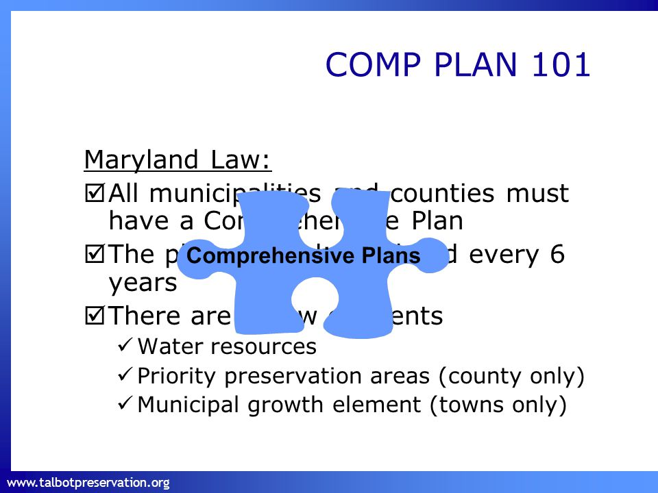 www.talbotpreservation.org Maryland Law:  All municipalities and counties must have a Comprehensive Plan  The plans must be updated every 6 years  There are 3 new elements Water resources Priority preservation areas (county only) Municipal growth element (towns only) COMP PLAN 101