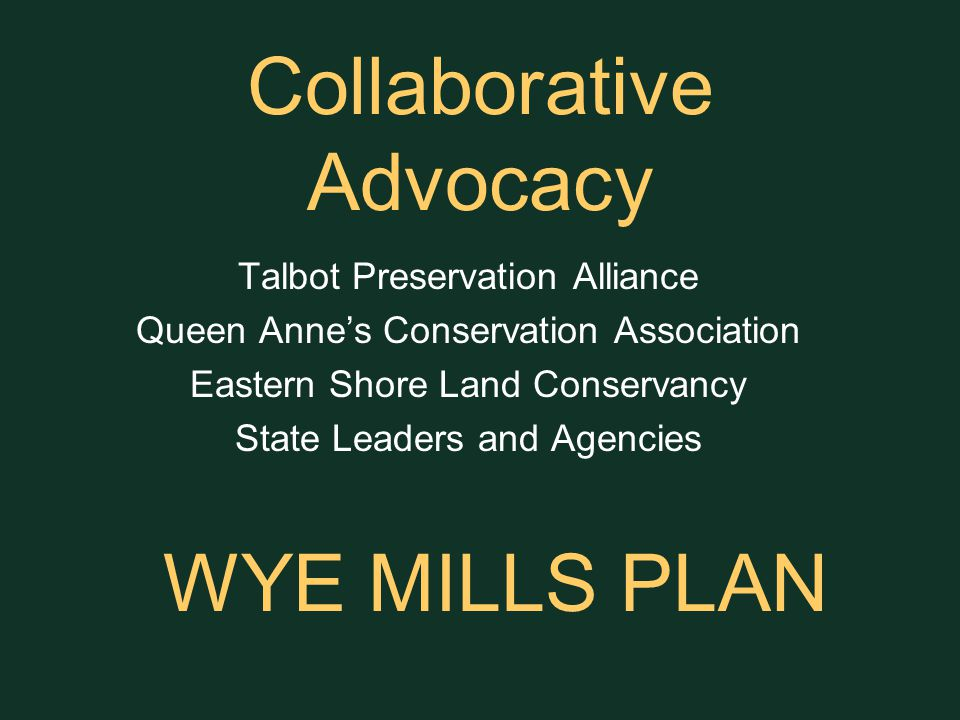 Collaborative Advocacy Talbot Preservation Alliance Queen Anne's Conservation Association Eastern Shore Land Conservancy State Leaders and Agencies WYE MILLS PLAN
