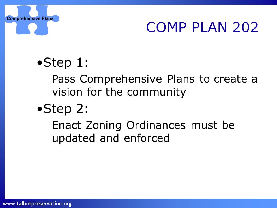 www.talbotpreservation.org COMP PLAN 202 Step 1: Pass Comprehensive Plans to create a vision for the community Step 2: Enact Zoning Ordinances must be updated and enforced
