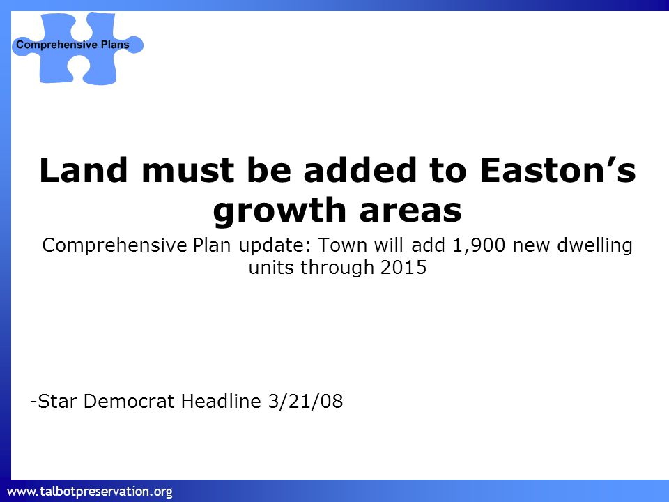 www.talbotpreservation.org Land must be added to Easton's growth areas Comprehensive Plan update: Town will add 1,900 new dwelling units through 2015 -Star Democrat Headline 3/21/08