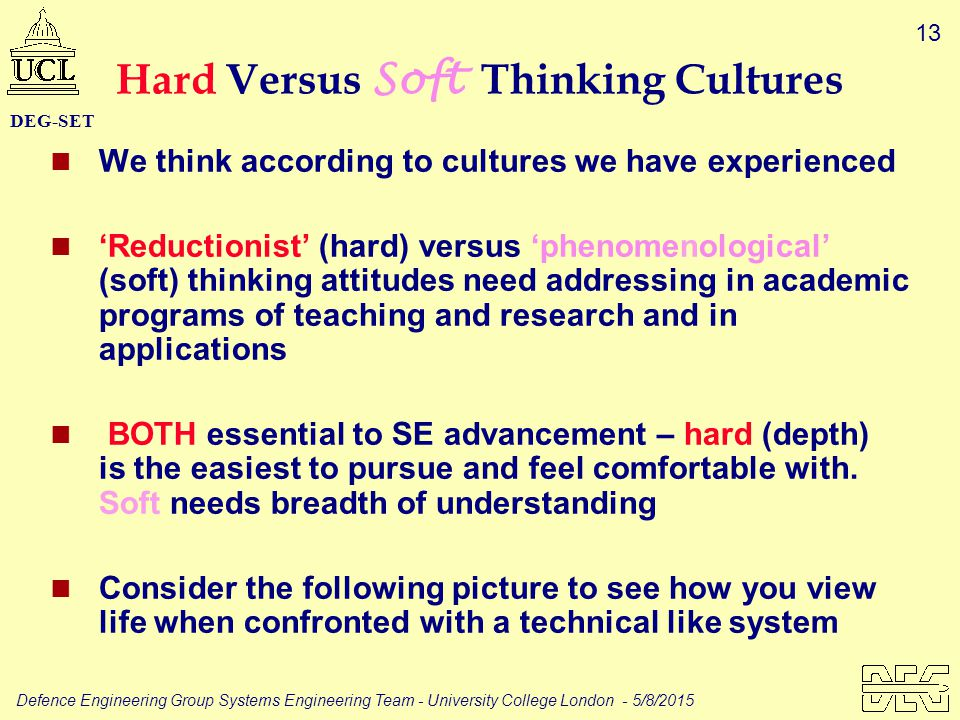 13 Defence Engineering Group Systems Engineering Team - University College London - 5/8/2015 DEG-SET Hard Versus Soft Thinking Cultures We think according to cultures we have experienced 'Reductionist' (hard) versus 'phenomenological' (soft) thinking attitudes need addressing in academic programs of teaching and research and in applications BOTH essential to SE advancement – hard (depth) is the easiest to pursue and feel comfortable with.