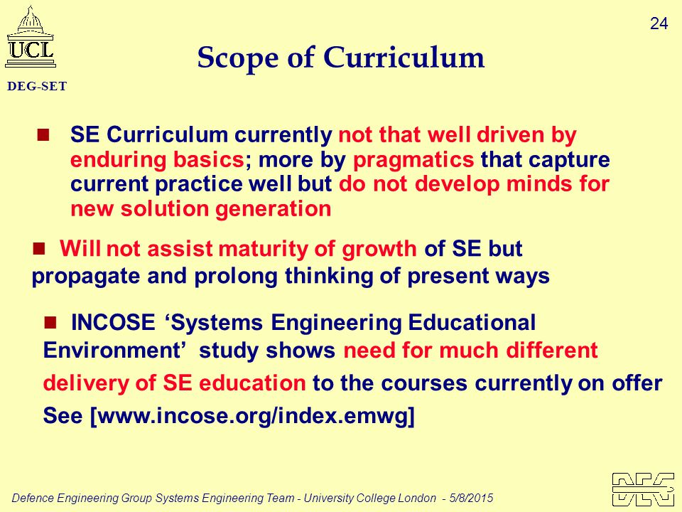 24 Defence Engineering Group Systems Engineering Team - University College London - 5/8/2015 DEG-SET Scope of Curriculum SE Curriculum currently not that well driven by enduring basics; more by pragmatics that capture current practice well but do not develop minds for new solution generation Will not assist maturity of growth of SE but propagate and prolong thinking of present ways INCOSE 'Systems Engineering Educational Environment' study shows need for much different delivery of SE education to the courses currently on offer See [www.incose.org/index.emwg]