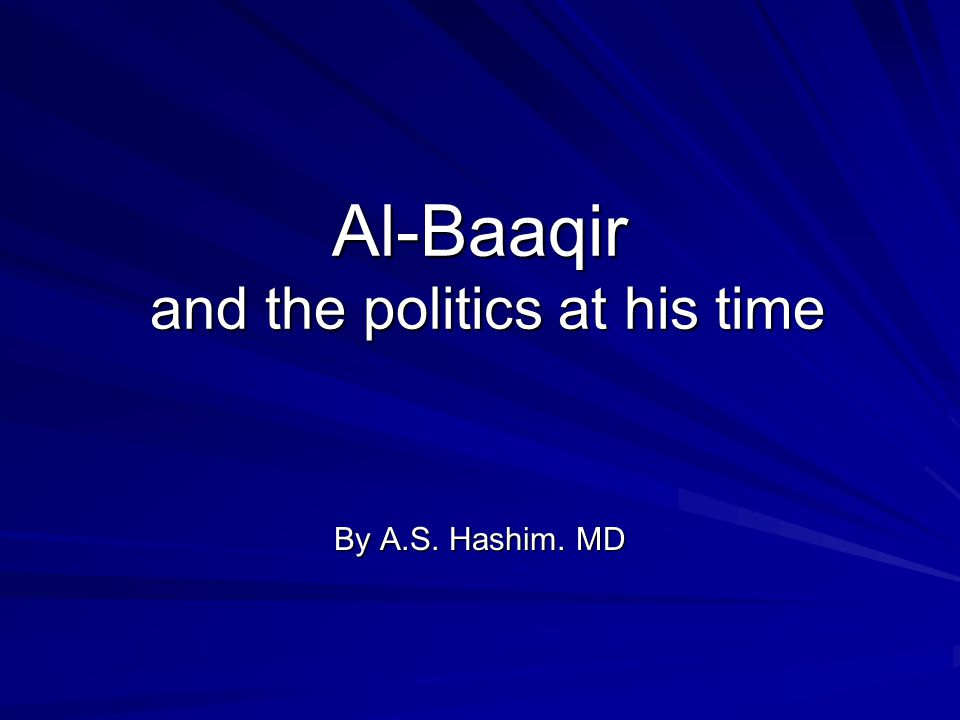 Al-Baaqir and the politics at his time By A.S. Hashim. MD