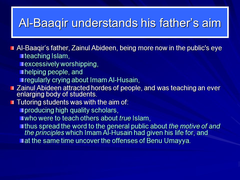Al-Baaqir understands his father's aim Al-Baaqir's father, Zainul Abideen, being more now in the public s eye teaching Islam, excessively worshipping, helping people, and regularly crying about Imam Al ‑ Husain, Zainul Abideen attracted hordes of people, and was teaching an ever enlarging body of students.