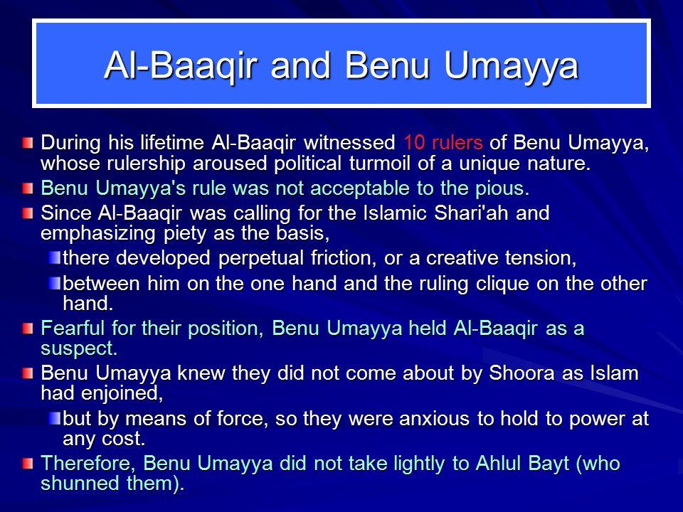 Al-Baaqir and Benu Umayya During his lifetime Al ‑ Baaqir witnessed 10 rulers of Benu Umayya, whose rulership aroused political turmoil of a unique nature.
