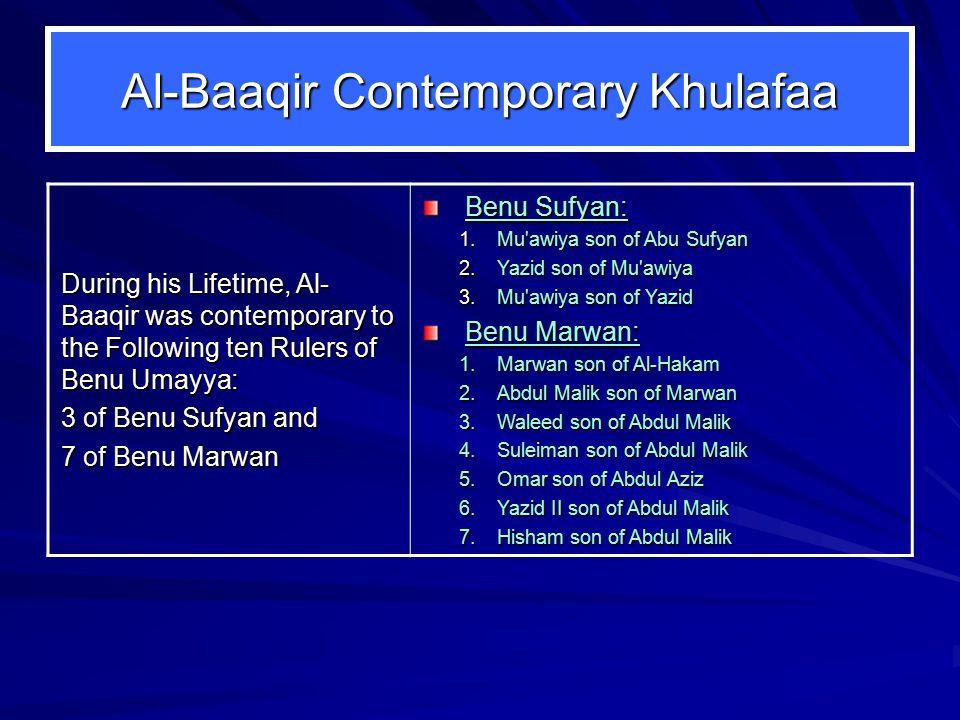 Al-Baaqir Contemporary Khulafaa During his Lifetime, Al- Baaqir was contemporary to the Following ten Rulers of Benu Umayya: 3 of Benu Sufyan and 7 of Benu Marwan Benu Sufyan: 1.Mu awiya son of Abu Sufyan 2.Yazid son of Mu awiya 3.Mu awiya son of Yazid Benu Marwan: 1.Marwan son of Al ‑ Hakam 2.Abdul Malik son of Marwan 3.Waleed son of Abdul Malik 4.Suleiman son of Abdul Malik 5.Omar son of Abdul Aziz 6.Yazid II son of Abdul Malik 7.Hisham son of Abdul Malik