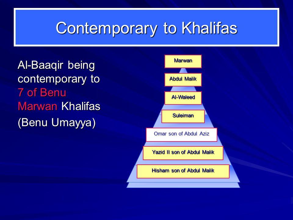 Contemporary to Khalifas Al-Baaqir being contemporary to 7 of Benu Marwan Khalifas (Benu Umayya) Omar son of Abdul Aziz Hisham son of Abdul Malik Yazid II son of Abdul Malik Al-Waleed Abdul Malik Suleiman Marwan