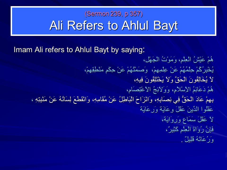 (Sermon 239, p 357) Ali Refers to Ahlul Bayt Imam Ali refers to Ahlul Bayt by saying : هُمْ عَيْشُ الْعِلْمِ، وَمَوْتُ الْجَهْلِ، يُخْبِرُكُمْ حِلْمُهُمْ عَنْ عِلْمِهِمْ، وَصَمْتُهُمْ عَنْ حِكَمِ مَنْطِقِهِمْ، لاَ يُخَالِفُونَ الْحَقَّ وَلاَ يَخْتَلِفُونَ فِيهِ، هُمْ دَعَائِمُ الاِْسْلاَمِ، وَوَلاَئِجُ الاْعْتِصَامِ، بِهِمْ عَادَ الْحَقُّ فِي نِصَابِهِ، وَانْزَاحَ الْبَاطِلُ عَنْ مُقَامِهِ، وَانْقَطَعَ لِسَانُهُ عَنْ مَنْبِتِهِ ، عَقَلُوا الدِّينَ عَقْلَ وِعَايَة وَرِعَايَة لاَ عَقْلَ سَمَاع وَرِوَايَة، فَإِنَّ رُوَاةَ الْعِلْمِ كَثِيرٌ، وَرُعَاتَهُ قَلِيلٌ.