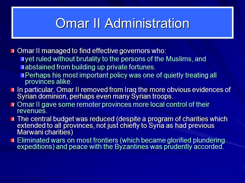 Omar II Administration Omar II managed to find effective governors who: yet ruled without brutality to the persons of the Muslims, and abstained from building up private fortunes.