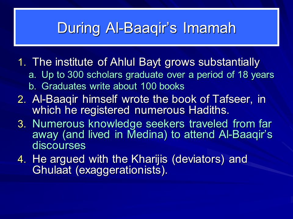 During Al-Baaqir's Imamah 1. The institute of Ahlul Bayt grows substantially a.Up to 300 scholars graduate over a period of 18 years b.Graduates write