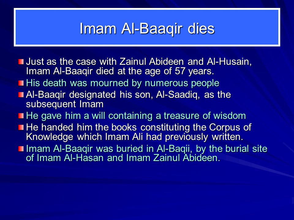 Imam Al ‑ Baaqir dies Just as the case with Zainul Abideen and Al ‑ Husain, Imam Al ‑ Baaqir died at the age of 57 years. His death was mourned by num