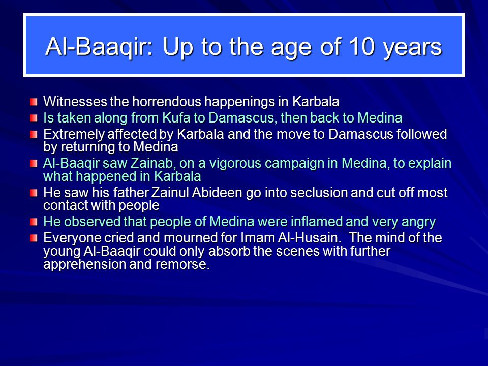 Al-Baaqir: Up to the age of 10 years Witnesses the horrendous happenings in Karbala Is taken along from Kufa to Damascus, then back to Medina Extremely affected by Karbala and the move to Damascus followed by returning to Medina Al-Baaqir saw Zainab, on a vigorous campaign in Medina, to explain what happened in Karbala He saw his father Zainul Abideen go into seclusion and cut off most contact with people He observed that people of Medina were inflamed and very angry Everyone cried and mourned for Imam Al ‑ Husain.
